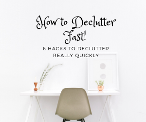 How To Declutter Fast! Six Hacks to Declutter Really Quickly