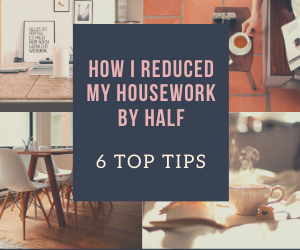 How I Reduced The Time Spent On Housework By Half – 6 Top Tips