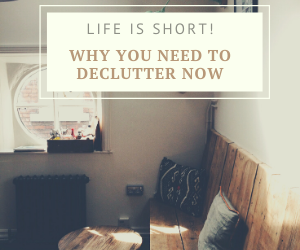 Life Is Short. Why You Need To Declutter Now!